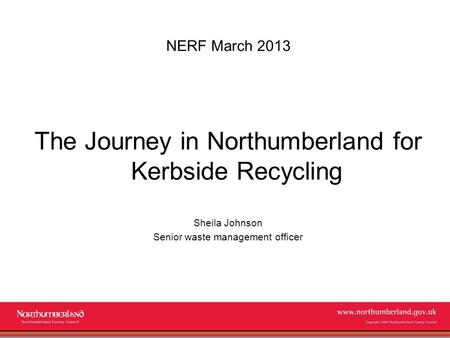 Www.northumberland.gov.uk Copyright 2009 Northumberland County Council NERF March 2013 The Journey in Northumberland for Kerbside Recycling Sheila Johnson.