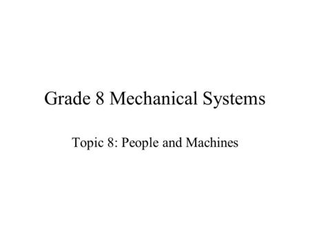 Grade 8 Mechanical Systems Topic 8: People and Machines.