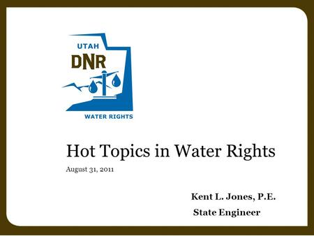 Hot Topics in Water Rights August 31, 2011 Kent L. Jones, P.E. State Engineer.