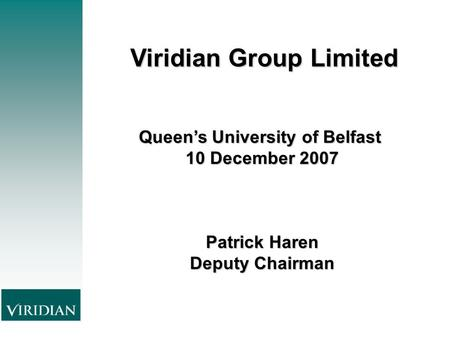 Viridian GroupLimited Viridian Group Limited Queen's University of Belfast 10 December 2007 Patrick Haren Deputy Chairman.