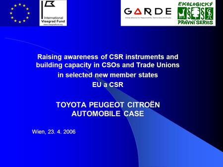 Raising awareness of CSR instruments and building capacity in CSOs and Trade Unions in selected new member states EU a CSR TOYOTA PEUGEOT CITROËN AUTOMOBILE.