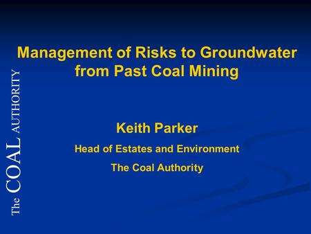 The COAL AUTHORITY Management of Risks to Groundwater from Past Coal Mining Keith Parker Head of Estates and Environment The Coal Authority.