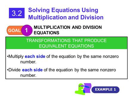 GOAL 1 MULTIPLICATION AND DIVISION EQUATIONS 3.2 Solving Equations Using Multiplication and Division EXAMPLE 1 TRANSFORMATIONS THAT PRODUCE EQUIVALENT.
