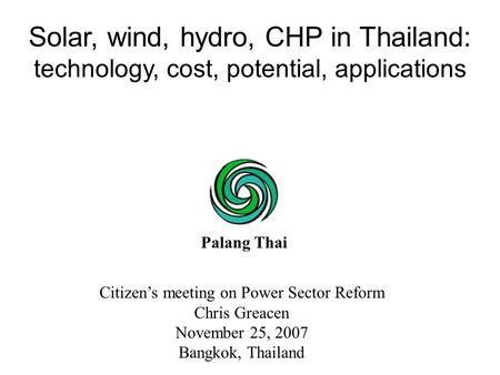 Citizen's meeting on Power Sector Reform Chris Greacen November 25, 2007 Bangkok, Thailand Solar, wind, hydro, CHP in Thailand: technology, cost, potential,