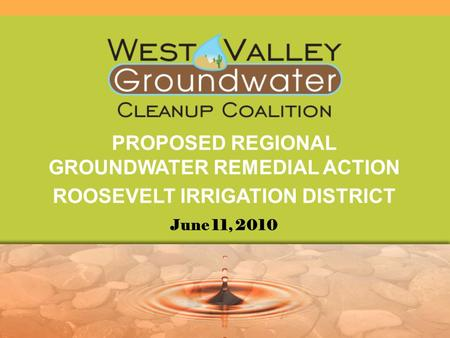 PROPOSED REGIONAL GROUNDWATER REMEDIAL ACTION ROOSEVELT IRRIGATION DISTRICT June 11, 2010.