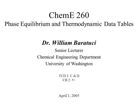 ChemE 260 Phase Equilibrium and Thermodynamic Data Tables April 1, 2005 Dr. William Baratuci Senior Lecturer Chemical Engineering Department University.