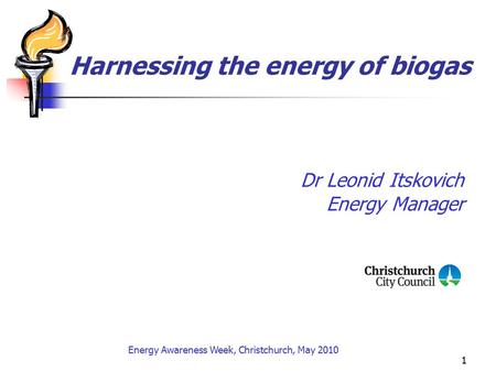 1 Harnessing the energy of biogas Dr Leonid Itskovich Energy Manager Energy Awareness Week, Christchurch, May 2010.