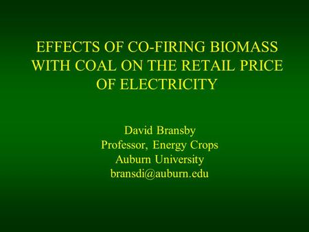EFFECTS OF CO-FIRING BIOMASS WITH COAL ON THE RETAIL PRICE OF ELECTRICITY David Bransby Professor, Energy Crops Auburn University