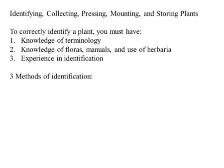 Identifying, Collecting, Pressing, Mounting, and Storing Plants To correctly identify a plant, you must have: 1.Knowledge of terminology 2.Knowledge of.