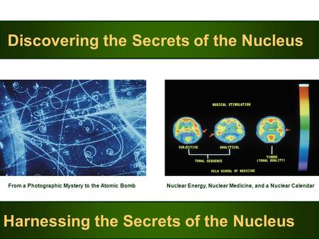 Discovering the Secrets of the Nucleus From a Photographic Mystery to the Atomic Bomb Harnessing the Secrets of the Nucleus Nuclear Energy, Nuclear Medicine,