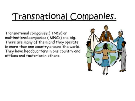 Transnational Companies. Transnational companies ( TNCs) or multinational companies ( MNCs) are big. There are many of them and they operate in more than.