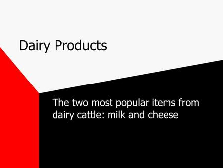 Dairy Products The two most popular items from dairy cattle: milk and cheese.