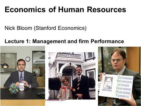 Nick Bloom, Economics of Human Resources, 2011 Economics of Human Resources Nick Bloom (Stanford Economics) Lecture 1: Management and firm Performance.