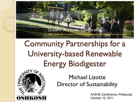 Community Partnerships for a University-based Renewable Energy Biodigester Michael Lizotte Director of Sustainability AASHE Conference, Pittsburgh October.