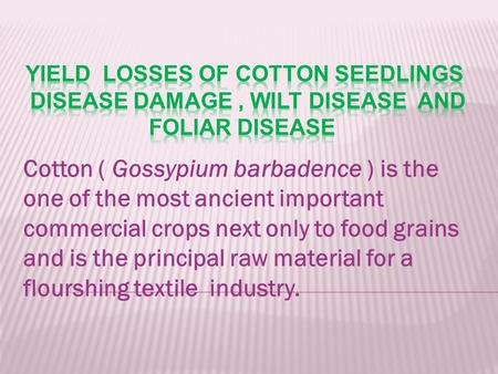 Cotton ( Gossypium barbadence ) is the one of the most ancient important commercial crops next only to food grains and is the principal raw material for.