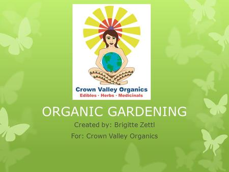 ORGANIC GARDENING Created by: Brigitte Zettl For: Crown Valley Organics.