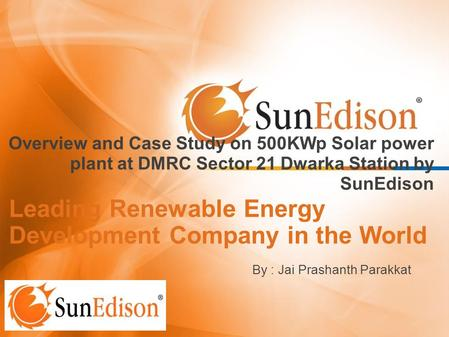 Leading Renewable Energy Development Company in the World Overview and Case Study on 500KWp Solar power plant at DMRC Sector 21 Dwarka Station by SunEdison.