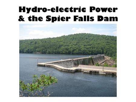 Hydro-electric Power & the Spier Falls Dam. For centuries, humans have used falling water to provide power for grain and saw mills, as well as other activities.