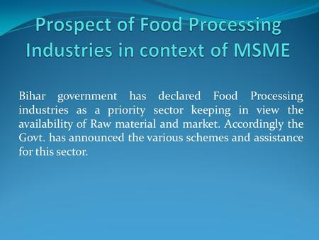 Bihar government has declared Food Processing industries as a priority sector keeping in view the availability of Raw material and market. Accordingly.