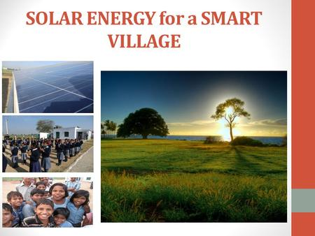 SOLAR ENERGY for a SMART VILLAGE. SUN The Infinite Source of Energy In one hour more sunlight falls on the earth than what is used by the entire population.
