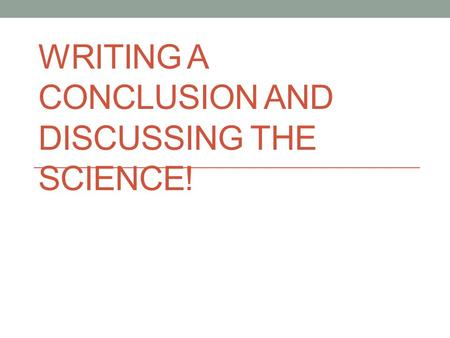 WRITING A CONCLUSION AND DISCUSSING THE SCIENCE!.