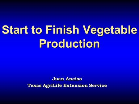 Start to Finish Vegetable Production Start to Finish Vegetable Production Juan Anciso Texas AgriLife Extension Service.