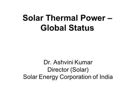 Solar Thermal Power – Global Status Dr. Ashvini Kumar Director (Solar) Solar Energy Corporation of India.