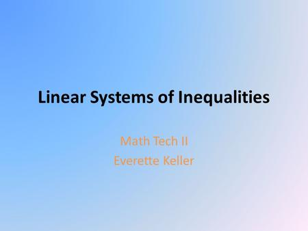 Linear Systems of Inequalities Math Tech II Everette Keller.
