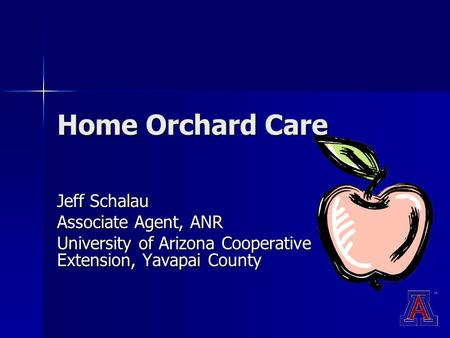 Home Orchard Care Jeff Schalau Associate Agent, ANR University of Arizona Cooperative Extension, Yavapai County.