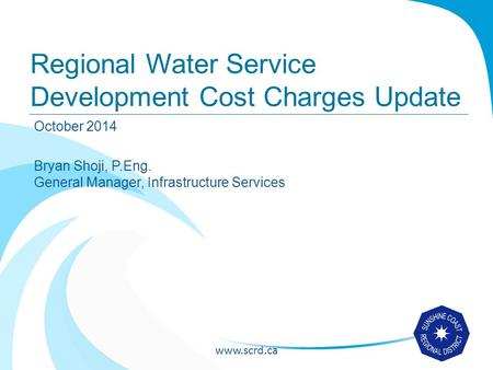 Www.scrd.ca Regional Water Service Development Cost Charges Update October 2014 Bryan Shoji, P.Eng. General Manager, Infrastructure Services.