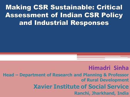 Making CSR Sustainable: Critical Assessment of Indian CSR Policy <strong>and</strong> Industrial Responses Himadri Sinha Head – Department of Research <strong>and</strong> Planning & Professor.