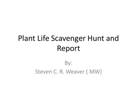 Plant Life Scavenger Hunt and Report By: Steven C. R. Weaver ( MW)