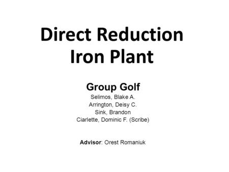 Direct Reduction Iron Plant Group Golf Selimos, Blake A. Arrington, Deisy C. Sink, Brandon Ciarlette, Dominic F. (Scribe) Advisor: Orest Romaniuk 1.