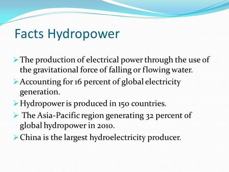 Facts Hydropower The production of electrical power through the use of the gravitational force of falling or flowing water. Accounting for 16 percent of.