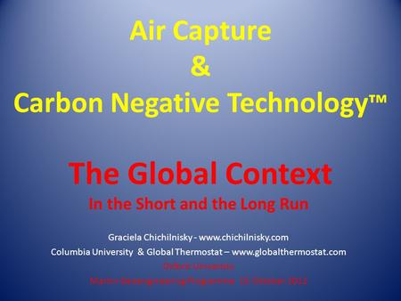 Air Capture & Carbon Negative Technology ™ The Global Context In the Short and the Long Run Graciela Chichilnisky - www.chichilnisky.com Columbia University.