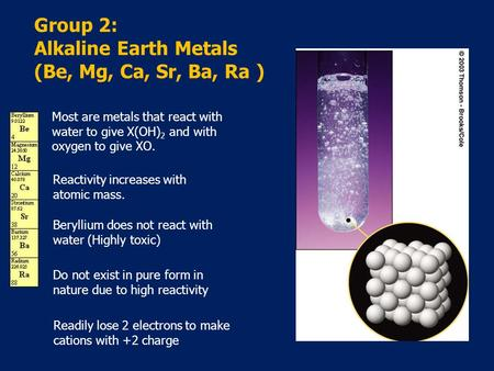 Group 2: Alkaline Earth Metals (Be, Mg, Ca, Sr, Ba, Ra ) Most are metals that react with water to give X(OH) 2 and with oxygen to give XO. Reactivity increases.