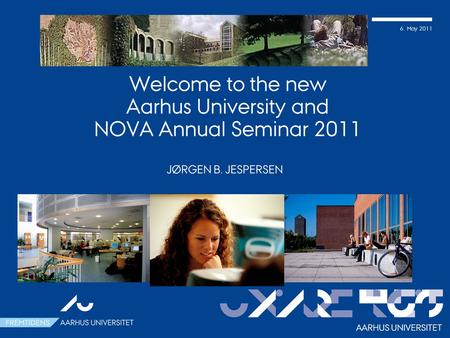 6. May 2011 Welcome to the new Aarhus University and NOVA Annual Seminar 2011 JØRGEN B. JESPERSEN AARHUS UNIVERSITET.