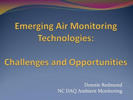 Donnie Redmond NC DAQ Ambient Monitoring. Disclaimer I have no particular expertise with these new sensors I'm not a tech geek … but I live near RTP and.