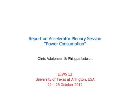 "Report on Accelerator Plenary Session ""Power Consumption"" Chris Adolphsen & Philippe Lebrun LCWS 12 University of Texas at Arlington, USA 22 – 26 October."
