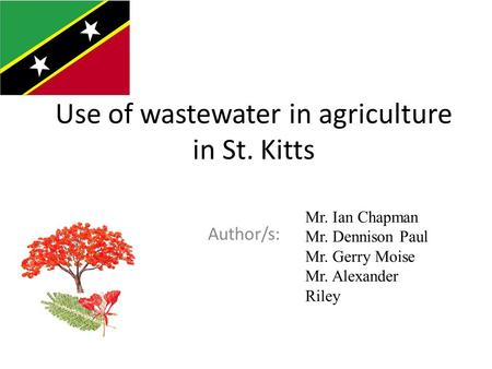 Use of wastewater in agriculture in St. Kitts Author/s: Country flag Mr. Ian Chapman Mr. Dennison Paul Mr. Gerry Moise Mr. Alexander Riley.