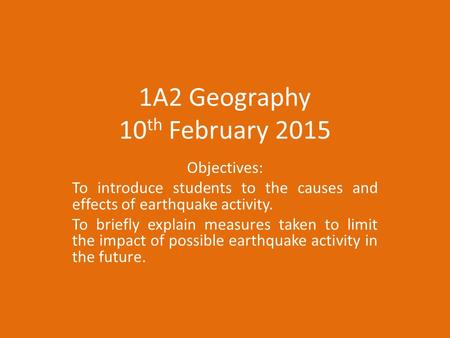 1A2 Geography 10 th February 2015 Objectives: To introduce students to the causes and effects of earthquake activity. To briefly explain measures taken.