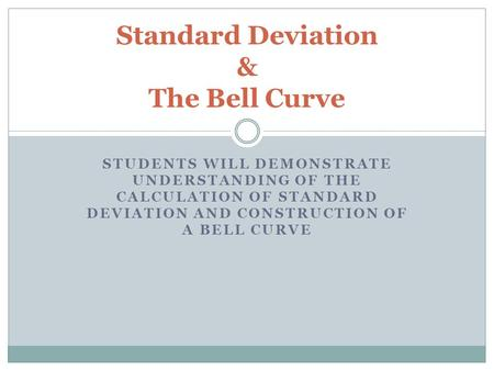 STUDENTS WILL DEMONSTRATE UNDERSTANDING OF THE CALCULATION OF STANDARD DEVIATION AND CONSTRUCTION OF A BELL CURVE Standard Deviation & The Bell Curve.