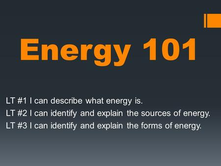 Energy 101 LT #1 I can describe what energy is. LT #2 I can identify and explain the sources of energy. LT #3 I can identify and explain the forms of energy.