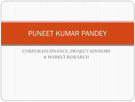 CORPORATE FINANCE, PROJECT ADVISORY & MARKET RESEARCH PUNEET KUMAR PANDEY.