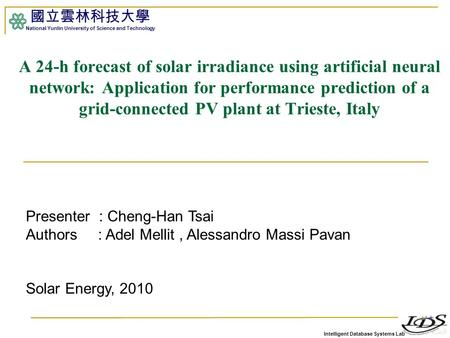 Intelligent Database Systems Lab 國立雲林科技大學 National Yunlin University of Science and Technology 1 A 24-h forecast of solar irradiance using artificial neural.
