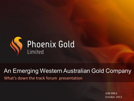 An Emerging Western Australian Gold Company What's down the track forum presentation JON PRICE October 2013.