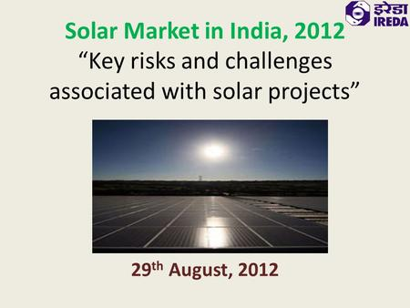 "Solar Market in India, 2012 ""Key risks and challenges associated with solar projects"" 29 th August, 2012."