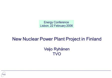 New Nuclear Power Plant Project in Finland Veijo Ryhänen TVO Energy Conference Lisbon, 22 February 2006.