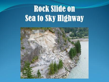 Rock Slide on Sea to Sky Highway. The Issue Geology Short Term Solution Long Term Solution.
