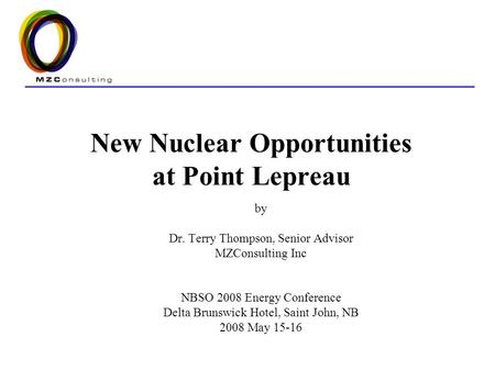 New Nuclear Opportunities at Point Lepreau by Dr. Terry Thompson, Senior Advisor MZConsulting Inc NBSO 2008 Energy Conference Delta Brunswick Hotel, Saint.